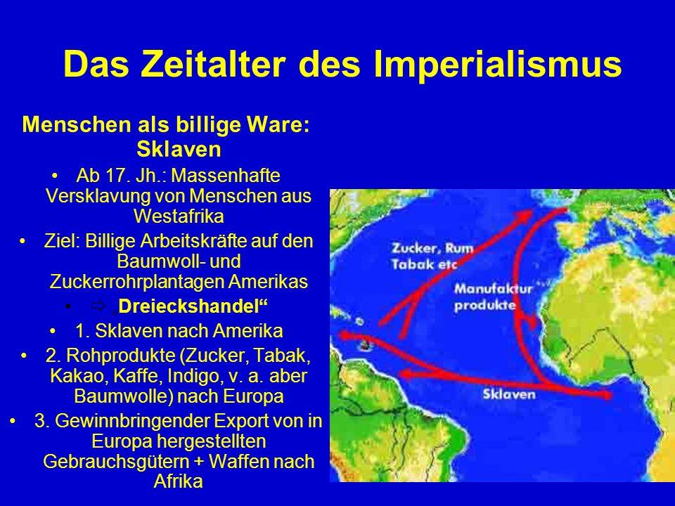 Das Zeitalter des Imperialismus Menschen als billige Ware: Sklaven Ab 17. Jh.: Massenhafte Versklavung von Menschen aus Westafrika Ziel: Billige Arbei