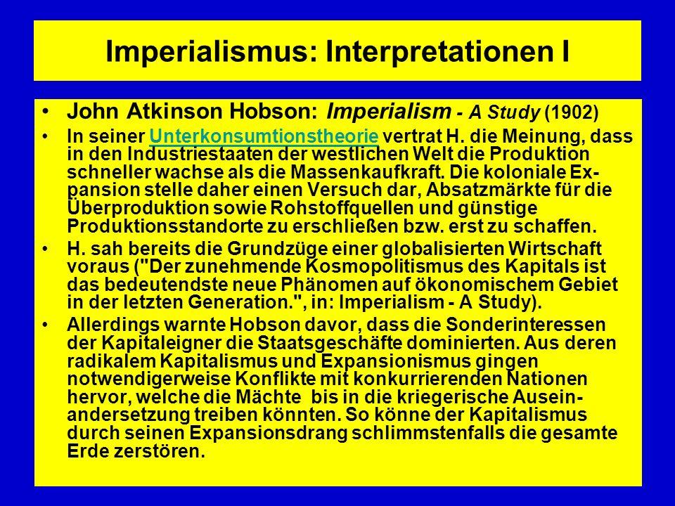 Imperialismus: Interpretationen II Im Marxismus wurde der Imperialismus zunächst von Karl Kautsky als eine bestimmte Politik zur Unterwerfung eines außerhalb des Staates liegenden, agrarischen Territoriums verstanden.MarxismusKarl Kautsky Dem widersprach die marxistische Wirtschaftstheorie, die den Imperialismus als besondere, fortgeschrittene Entwicklungsstufe (Stadium) des Kapitalismus beschrieb.marxistische WirtschaftstheorieKapitalismus Die (ältere) Imperialismus-Theorie Rosa Luxemburgs ging dabei analytisch von der Sättigung des inneren Marktes, der Eroberung des Weltmarktes und der Konkurrenz um denselben durch die nationalen Kapitale aus (Imperialismus als Mittel zur Überwindung von Überproduktionskrisen in den Industriestaaten).Rosa Luxemburgs Dagegen rekurrierte Lenins spätere Imperialismustheorie empirisch auf das Auftreten bestimmter Entwicklungs-Erscheinungen des Kapitalismus (z.