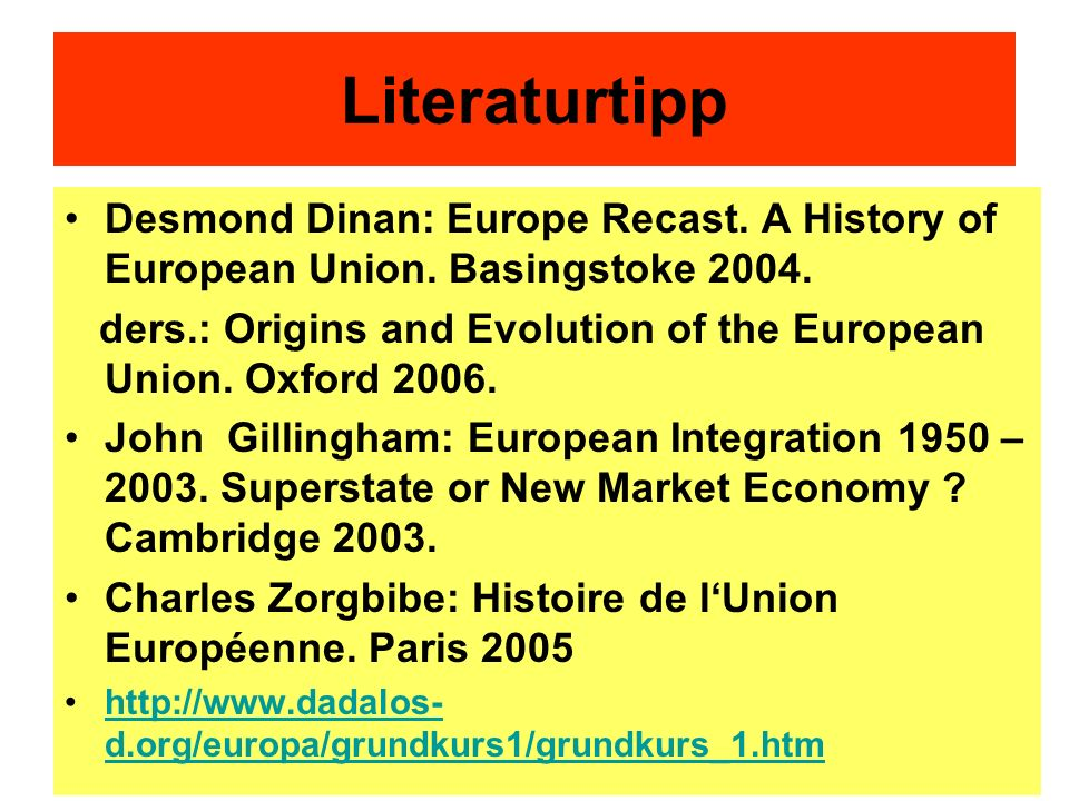 Literaturtipp Desmond Dinan: Europe Recast. A History of European Union. Basingstoke 2004. ders.: Origins and Evolution of the European Union. Oxford