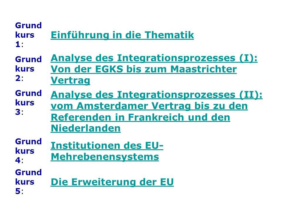 Grund kurs 1: Einführung in die Thematik Grund kurs 2: Analyse des Integrationsprozesses (I): Von der EGKS bis zum Maastrichter Vertrag Grund kurs 3: