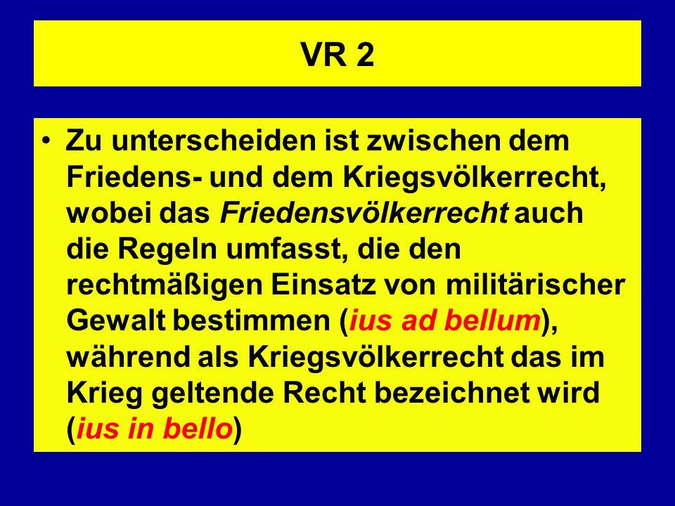 VR 2 Zu unterscheiden ist zwischen dem Friedens- und dem Kriegsvölkerrecht, wobei das Friedensvölkerrecht auch die Regeln umfasst, die den rechtmäßige