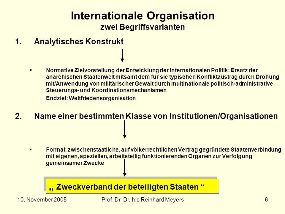 10. November 2005Prof. Dr. Dr. h.c Reinhard Meyers6 Internationale Organisation zwei Begriffsvarianten 1.Analytisches Konstrukt Normative Zielvorstell