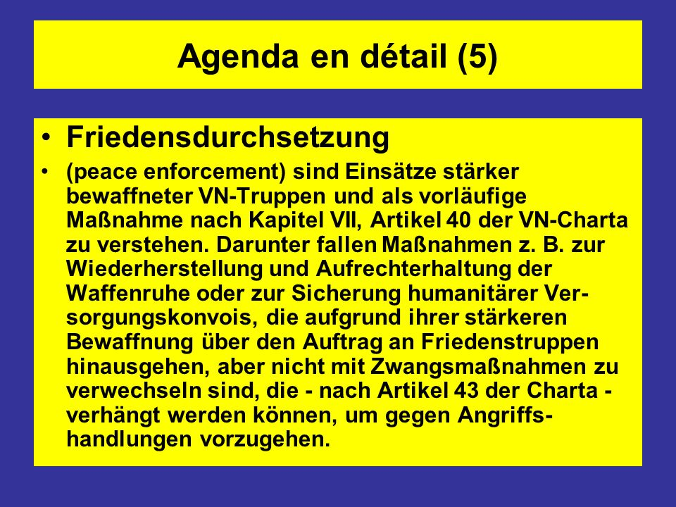Agenda en détail (5) Friedensdurchsetzung (peace enforcement) sind Einsätze stärker bewaffneter VN-Truppen und als vorläufige Maßnahme nach Kapitel VI