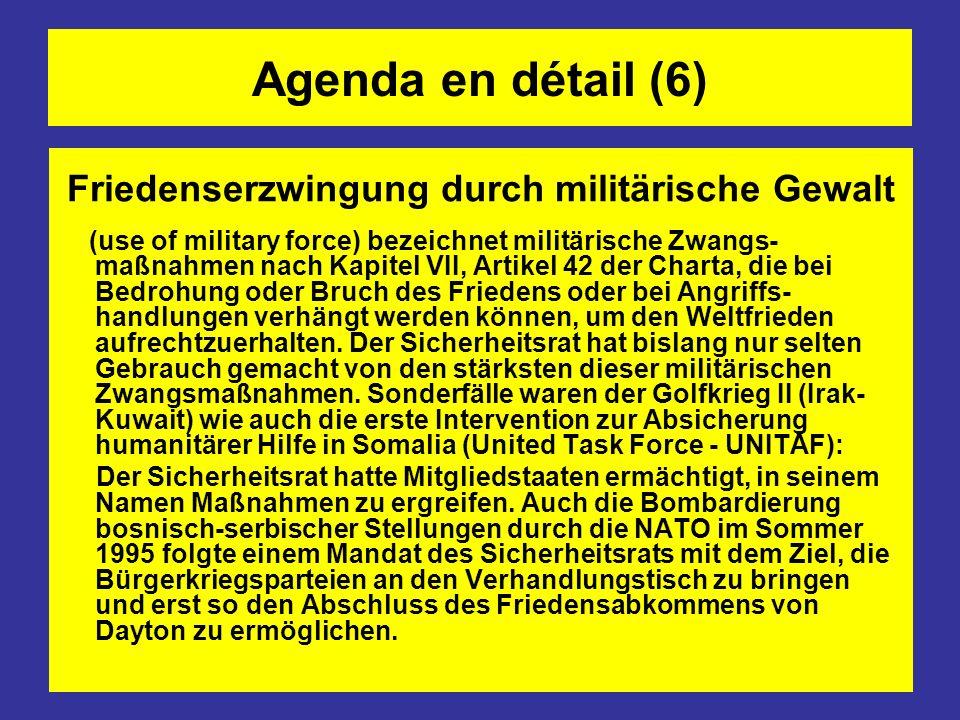 Agenda en détail (6) Friedenserzwingung durch militärische Gewalt (use of military force) bezeichnet militärische Zwangs- maßnahmen nach Kapitel VII, Artikel 42 der Charta, die bei Bedrohung oder Bruch des Friedens oder bei Angriffs- handlungen verhängt werden können, um den Weltfrieden aufrechtzuerhalten.
