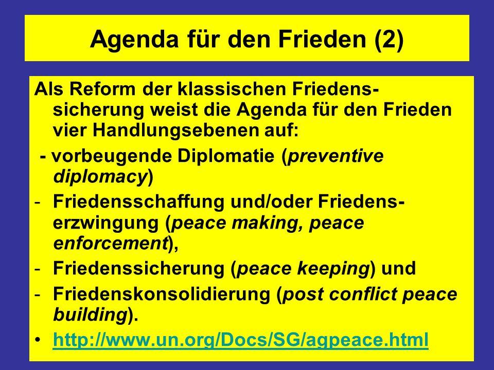 Agenda für den Frieden (2) Als Reform der klassischen Friedens- sicherung weist die Agenda für den Frieden vier Handlungsebenen auf: - vorbeugende Diplomatie (preventive diplomacy) -Friedensschaffung und/oder Friedens- erzwingung (peace making, peace enforcement), -Friedenssicherung (peace keeping) und -Friedenskonsolidierung (post conflict peace building).