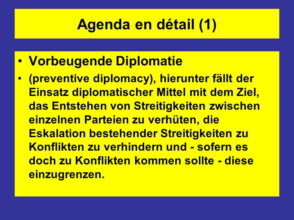 Agenda en détail (1) Vorbeugende Diplomatie (preventive diplomacy), hierunter fällt der Einsatz diplomatischer Mittel mit dem Ziel, das Entstehen von Streitigkeiten zwischen einzelnen Parteien zu verhüten, die Eskalation bestehender Streitigkeiten zu Konflikten zu verhindern und - sofern es doch zu Konflikten kommen sollte - diese einzugrenzen.