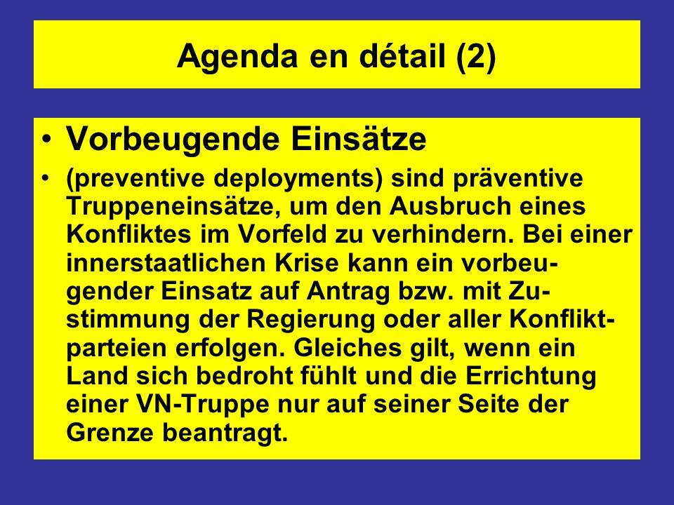 Agenda en détail (2) Vorbeugende Einsätze (preventive deployments) sind präventive Truppeneinsätze, um den Ausbruch eines Konfliktes im Vorfeld zu ver