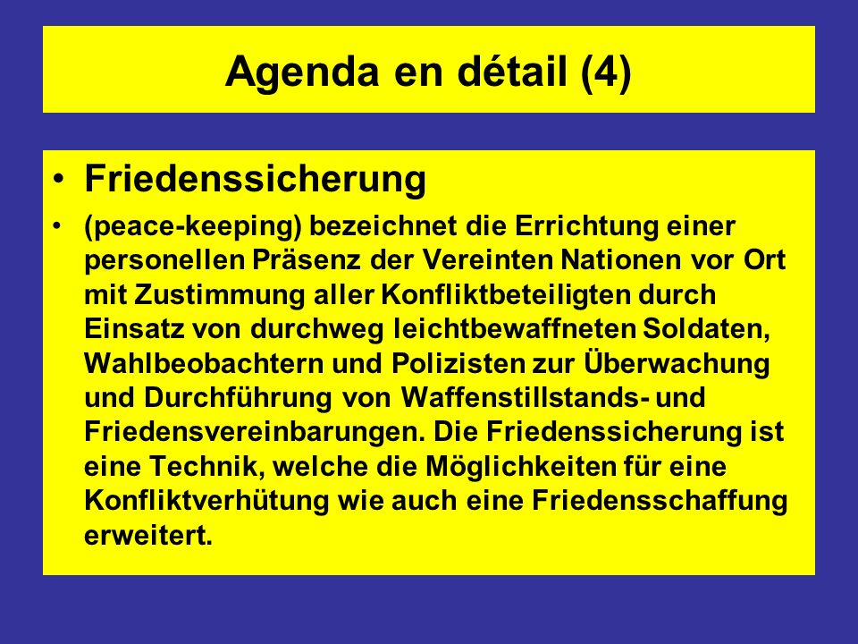 Agenda en détail (5) Friedensdurchsetzung (peace enforcement) sind Einsätze stärker bewaffneter VN-Truppen und als vorläufige Maßnahme nach Kapitel VII, Artikel 40 der VN-Charta zu verstehen.