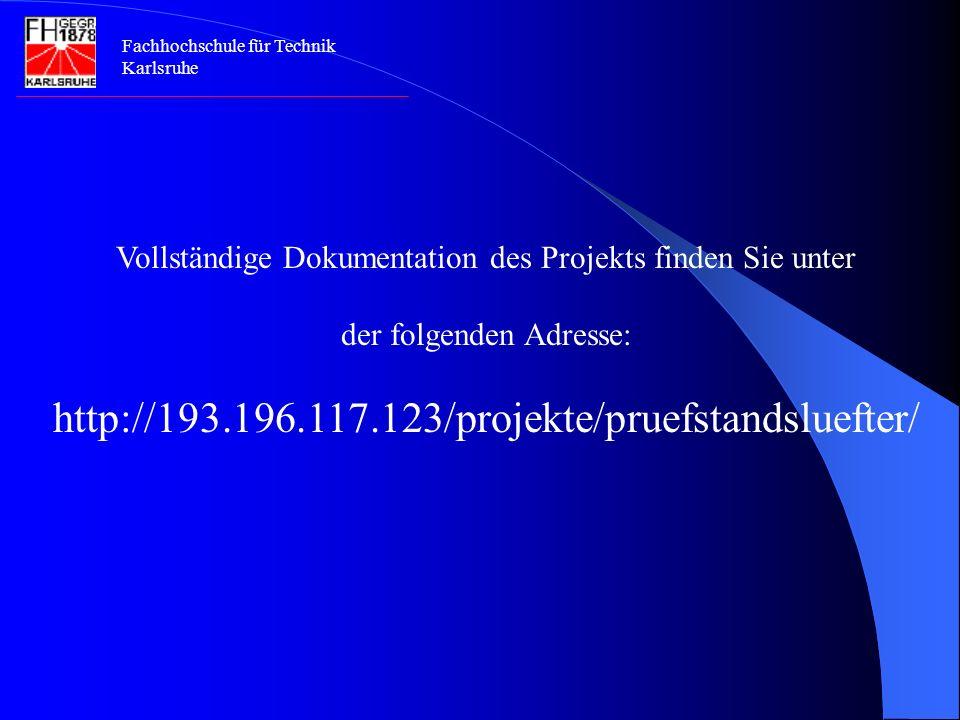 Fachhochschule für Technik Karlsruhe Vollständige Dokumentation des Projekts finden Sie unter der folgenden Adresse: http://193.196.117.123/projekte/pruefstandsluefter/