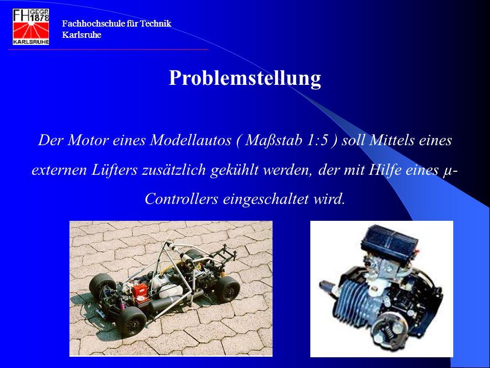 Fachhochschule für Technik Karlsruhe Problemstellung Der Motor eines Modellautos ( Maßstab 1:5 ) soll Mittels eines externen Lüfters zusätzlich gekühlt werden, der mit Hilfe eines µ- Controllers eingeschaltet wird.