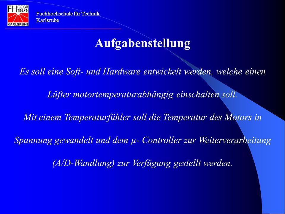 Fachhochschule für Technik Karlsruhe Aufgabenstellung Es soll eine Soft- und Hardware entwickelt werden, welche einen Lüfter motortemperaturabhängig einschalten soll.