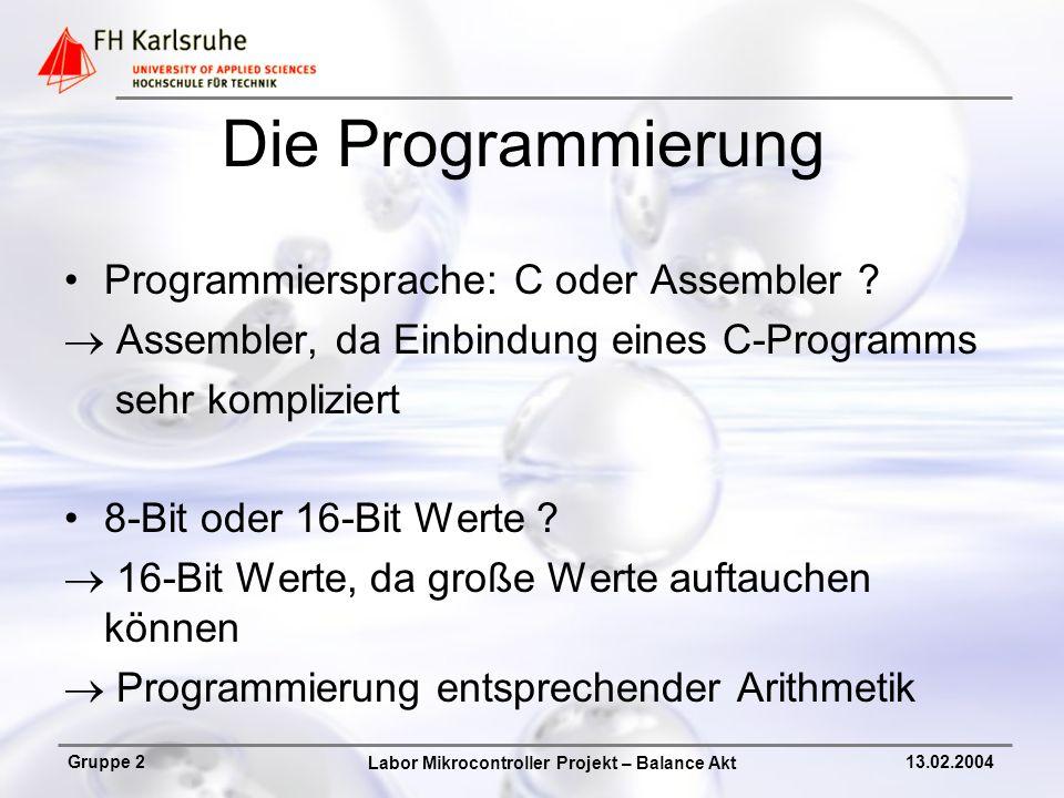 Labor Mikrocontroller Projekt – Balance Akt Gruppe 213.02.2004 Die Programmierung Programmiersprache: C oder Assembler ? Assembler, da Einbindung eine