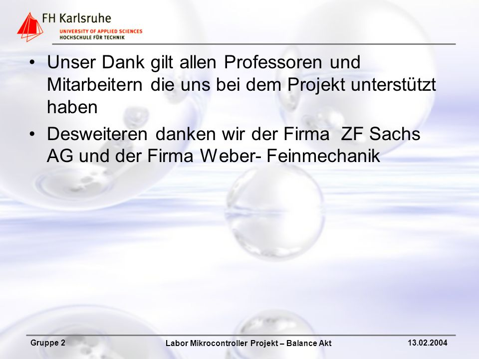Labor Mikrocontroller Projekt – Balance Akt Gruppe 213.02.2004 Unser Dank gilt allen Professoren und Mitarbeitern die uns bei dem Projekt unterstützt haben Desweiteren danken wir der Firma ZF Sachs AG und der Firma Weber- Feinmechanik