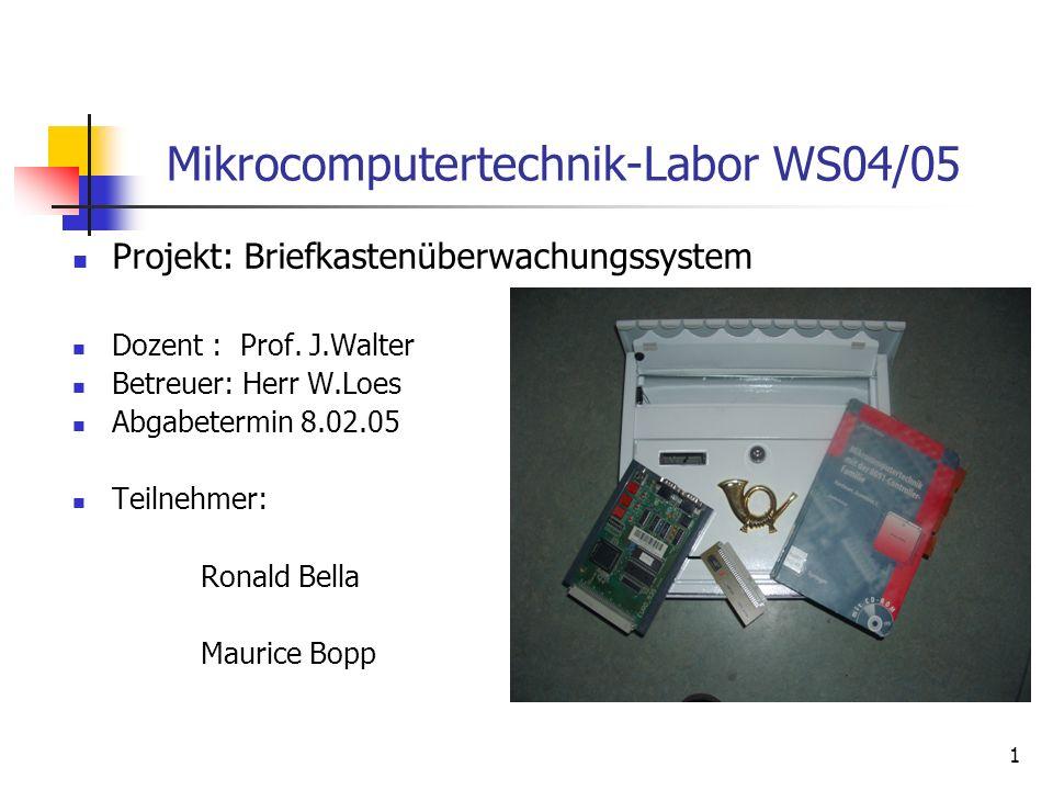 1 Mikrocomputertechnik-Labor WS04/05 Projekt: Briefkastenüberwachungssystem Dozent : Prof. J.Walter Betreuer: Herr W.Loes Abgabetermin 8.02.05 Teilneh
