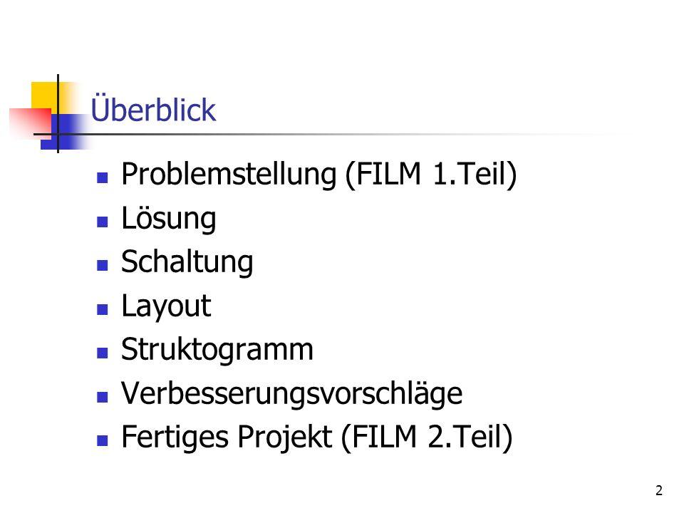 2 Überblick Problemstellung (FILM 1.Teil) Lösung Schaltung Layout Struktogramm Verbesserungsvorschläge Fertiges Projekt (FILM 2.Teil)