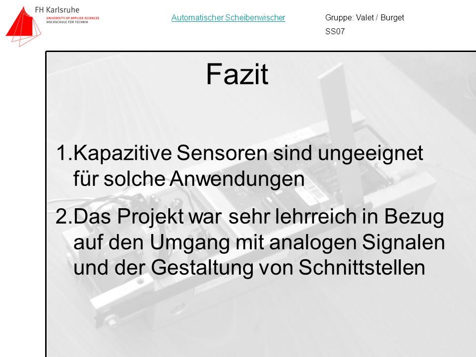 13 Fazit Gruppe: Valet / Burget SS07 Automatischer Scheibenwischer 1.Kapazitive Sensoren sind ungeeignet für solche Anwendungen 2.Das Projekt war sehr