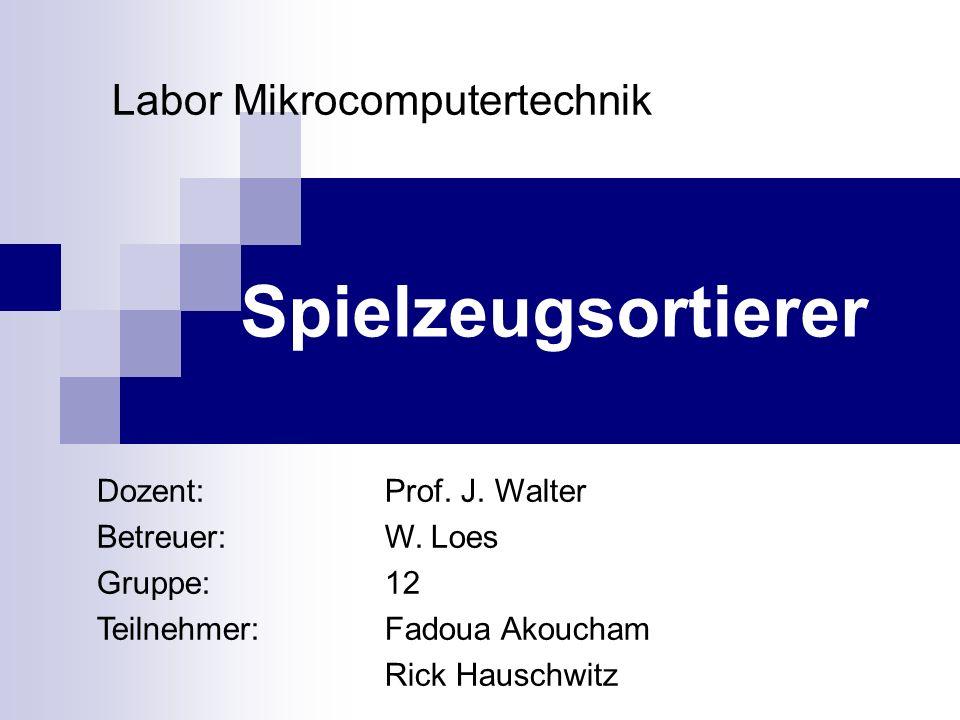 Labor Mikrocomputertechnik Spielzeugsortierer Dozent:Prof. J. Walter Betreuer:W. Loes Gruppe: 12 Teilnehmer:Fadoua Akoucham Rick Hauschwitz