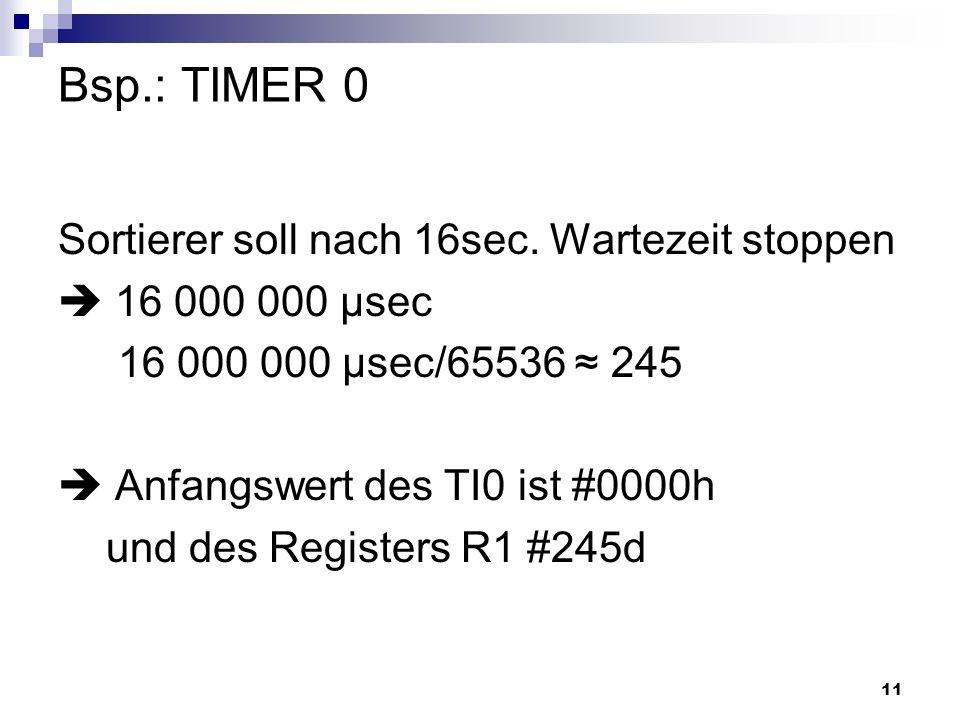 11 Bsp.: TIMER 0 Sortierer soll nach 16sec. Wartezeit stoppen 16 000 000 µsec 16 000 000 µsec/65536 245 Anfangswert des TI0 ist #0000h und des Registe