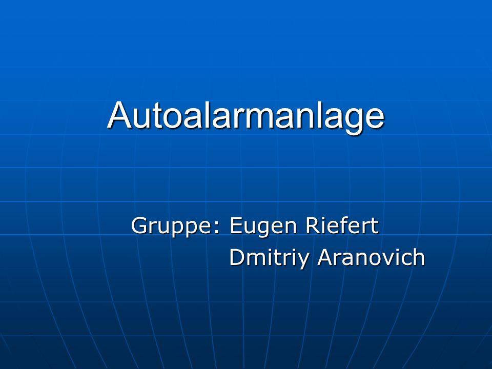 Autoalarmanlage Gruppe: Eugen Riefert Dmitriy Aranovich Dmitriy Aranovich