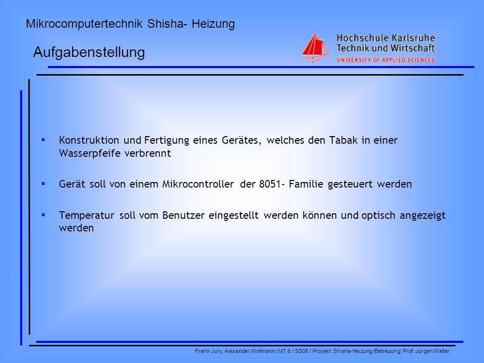 Mikrocomputertechnik Shisha- Heizung Frank Jury, Alexander Wollmann / MT 5 / SS06 / Projekt: Shisha-Heizung /Betreuung: Prof. Jürgen Walter Konstrukti