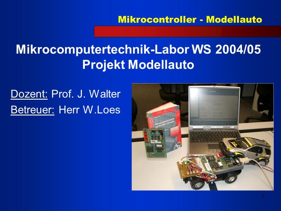 Mikrocontroller - Modellauto 1 Mikrocomputertechnik-Labor WS 2004/05 Projekt Modellauto Dozent: Prof. J. Walter Betreuer: Herr W.Loes