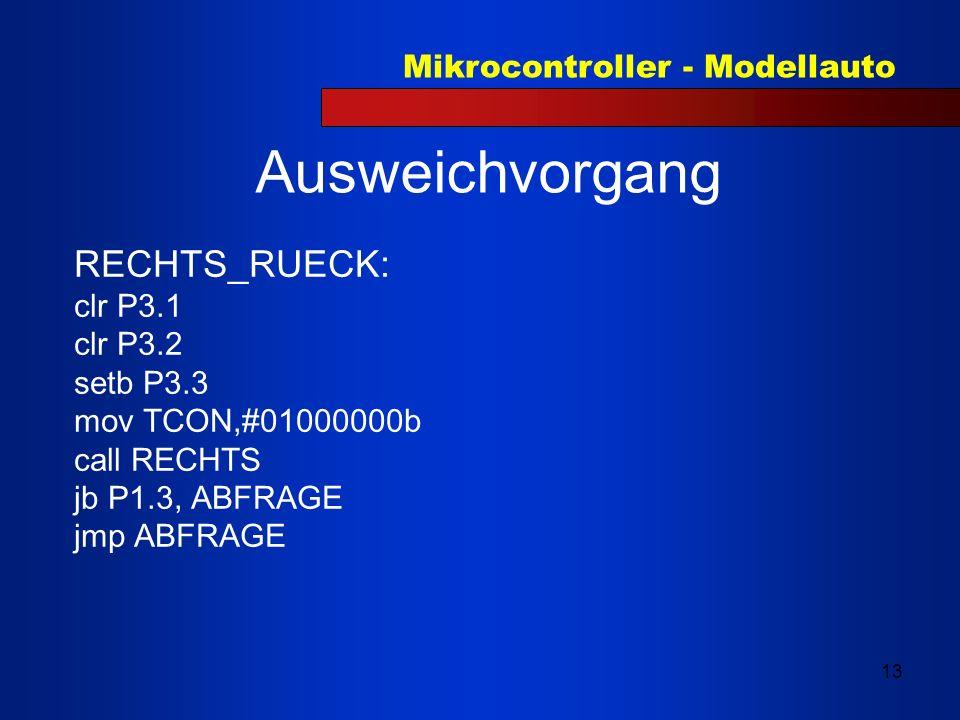 Mikrocontroller - Modellauto 13 Ausweichvorgang RECHTS_RUECK: clr P3.1 clr P3.2 setb P3.3 mov TCON,#01000000b call RECHTS jb P1.3, ABFRAGE jmp ABFRAGE