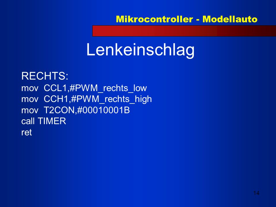 Mikrocontroller - Modellauto 14 Lenkeinschlag RECHTS: mov CCL1,#PWM_rechts_low mov CCH1,#PWM_rechts_high mov T2CON,#00010001B call TIMER ret