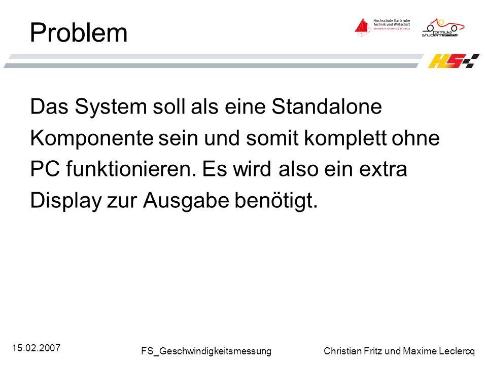 FS_Geschwindigkeitsmessung Christian Fritz und Maxime Leclercq 15.02.2007 Problem Das System soll als eine Standalone Komponente sein und somit komple