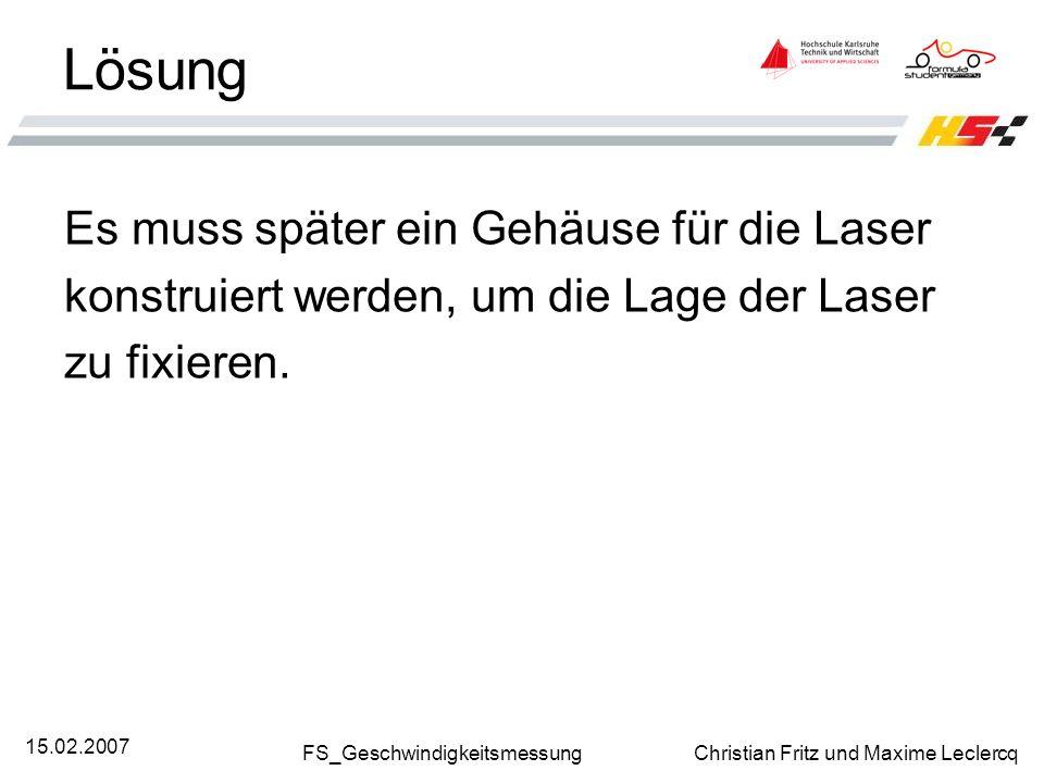 FS_Geschwindigkeitsmessung Christian Fritz und Maxime Leclercq 15.02.2007 Lösung Es muss später ein Gehäuse für die Laser konstruiert werden, um die L