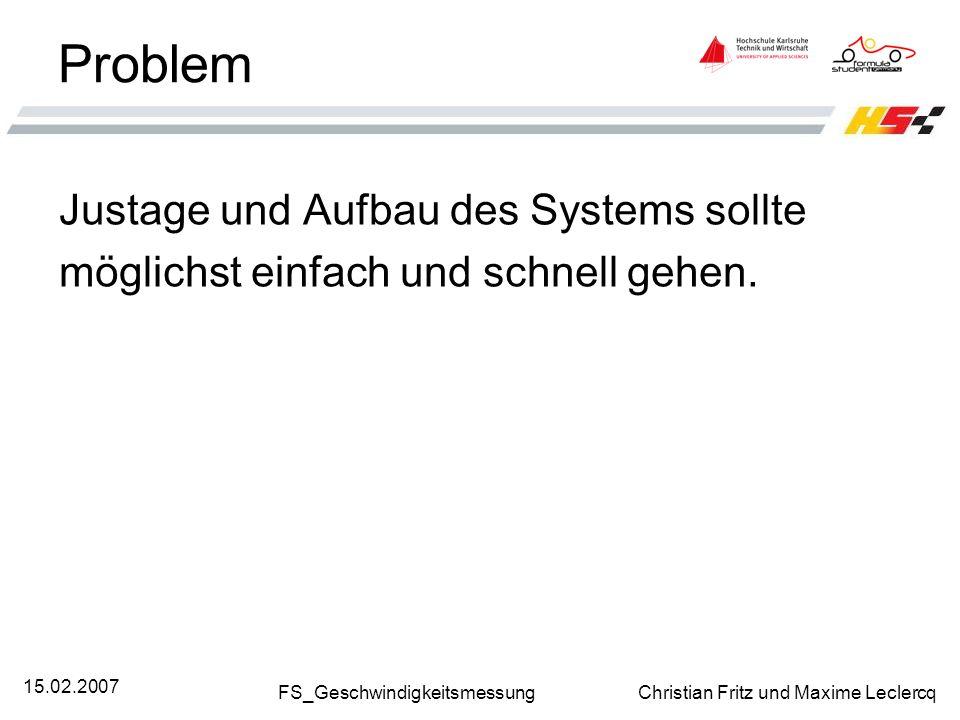 FS_Geschwindigkeitsmessung Christian Fritz und Maxime Leclercq 15.02.2007 Problem Justage und Aufbau des Systems sollte möglichst einfach und schnell