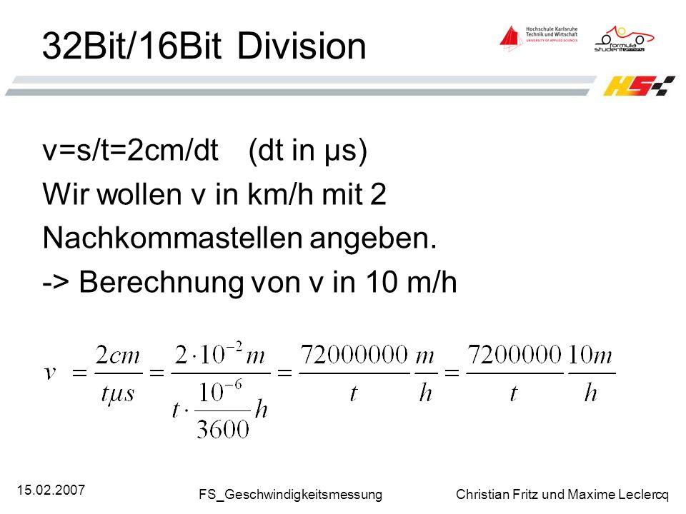 FS_Geschwindigkeitsmessung Christian Fritz und Maxime Leclercq 15.02.2007 32Bit/16Bit Division v=s/t=2cm/dt(dt in µs) Wir wollen v in km/h mit 2 Nachk