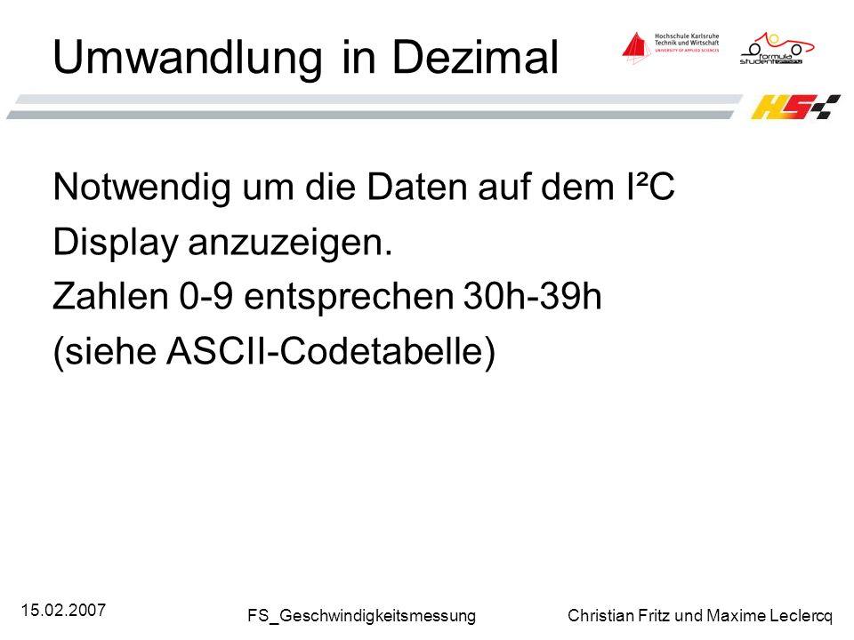 FS_Geschwindigkeitsmessung Christian Fritz und Maxime Leclercq 15.02.2007 Umwandlung in Dezimal Notwendig um die Daten auf dem I²C Display anzuzeigen.