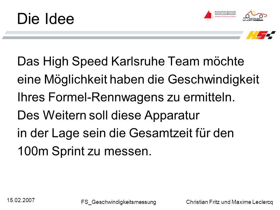 FS_Geschwindigkeitsmessung Christian Fritz und Maxime Leclercq 15.02.2007 Die Idee Das High Speed Karlsruhe Team möchte eine Möglichkeit haben die Ges