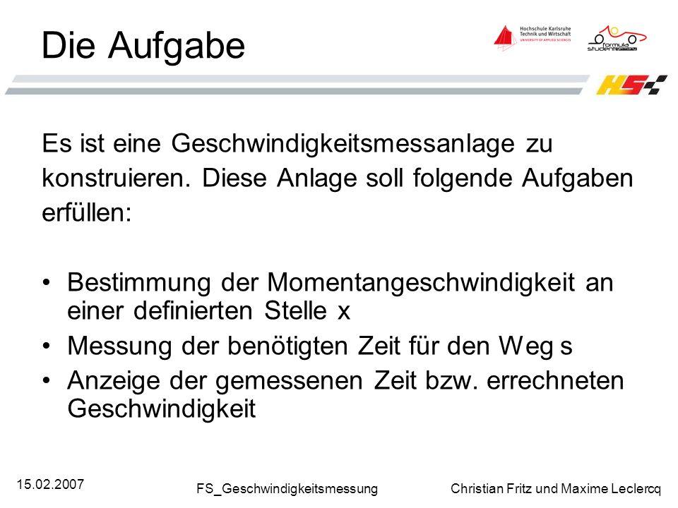 FS_Geschwindigkeitsmessung Christian Fritz und Maxime Leclercq 15.02.2007 Die Aufgabe Es ist eine Geschwindigkeitsmessanlage zu konstruieren. Diese An