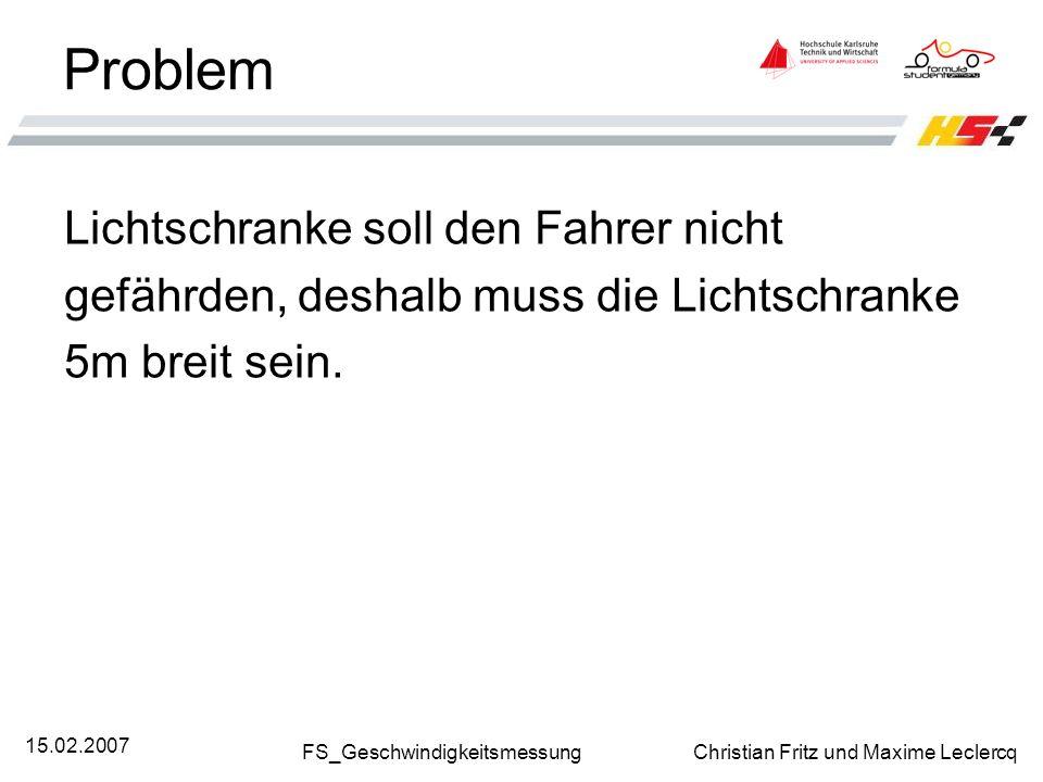 FS_Geschwindigkeitsmessung Christian Fritz und Maxime Leclercq 15.02.2007 Problem Lichtschranke soll den Fahrer nicht gefährden, deshalb muss die Lich
