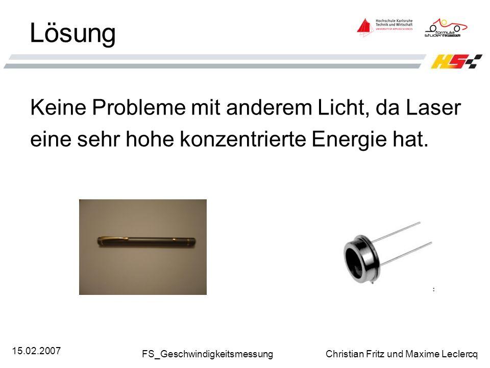 FS_Geschwindigkeitsmessung Christian Fritz und Maxime Leclercq 15.02.2007 Lösung Keine Probleme mit anderem Licht, da Laser eine sehr hohe konzentrier