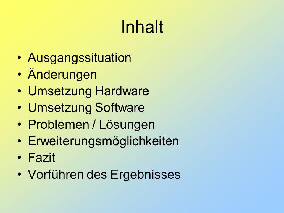 Inhalt Ausgangssituation Änderungen Umsetzung Hardware Umsetzung Software Problemen / Lösungen Erweiterungsmöglichkeiten Fazit Vorführen des Ergebniss