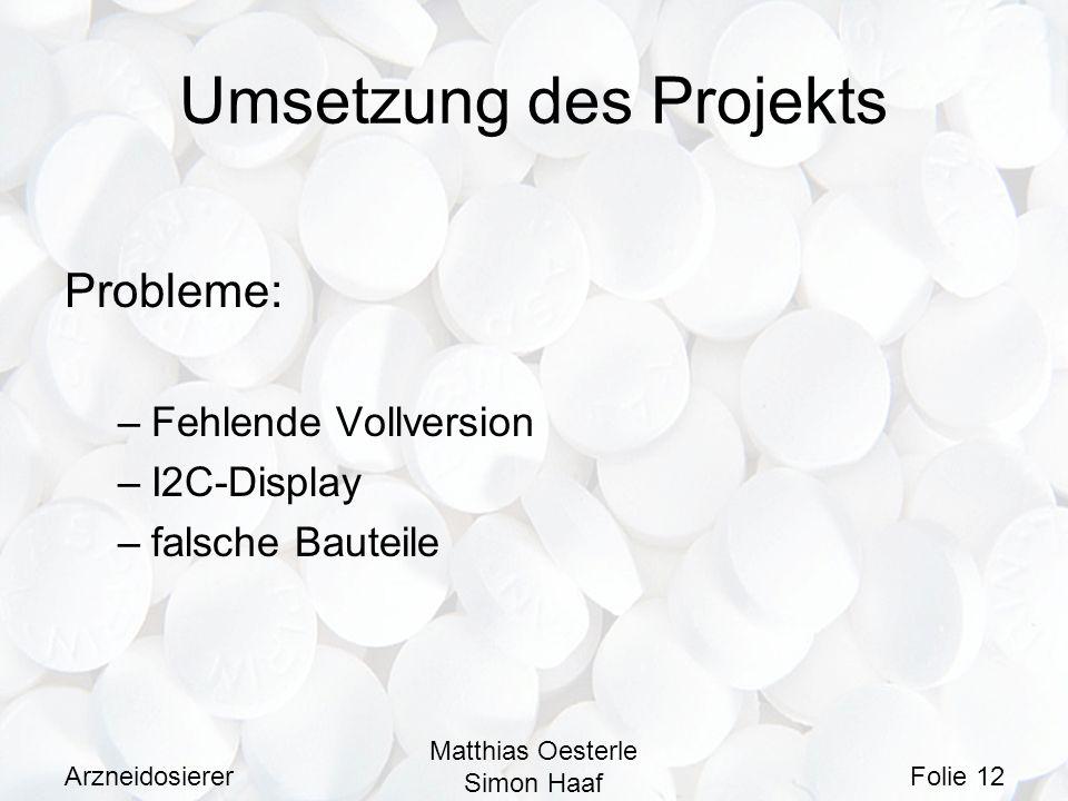 Arzneidosierer Matthias Oesterle Simon Haaf Folie 12 Umsetzung des Projekts Probleme: –Fehlende Vollversion –I2C-Display –falsche Bauteile