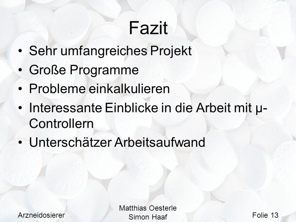 Arzneidosierer Matthias Oesterle Simon Haaf Folie 13 Fazit Sehr umfangreiches Projekt Große Programme Probleme einkalkulieren Interessante Einblicke i