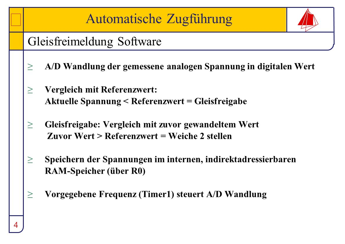 4 Automatische Zugführung Gleisfreimeldung Software A/D Wandlung der gemessene analogen Spannung in digitalen Wert Vergleich mit Referenzwert: Aktuell