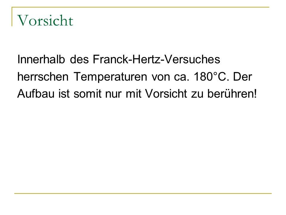 Vorsicht Innerhalb des Franck-Hertz-Versuches herrschen Temperaturen von ca. 180°C. Der Aufbau ist somit nur mit Vorsicht zu berühren!