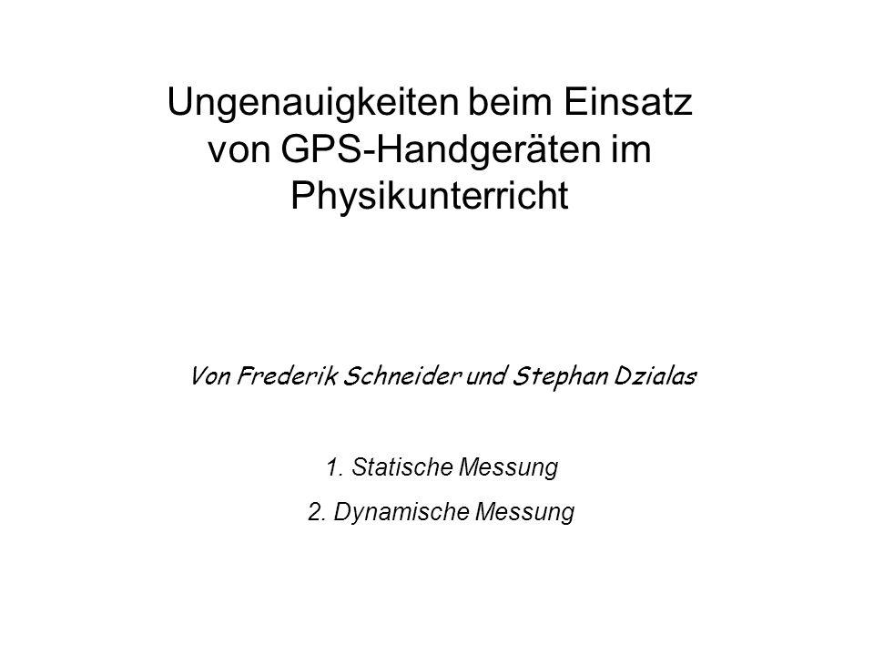 Ungenauigkeiten beim Einsatz von GPS-Handgeräten im Physikunterricht Von Frederik Schneider und Stephan Dzialas 1. Statische Messung 2. Dynamische Mes