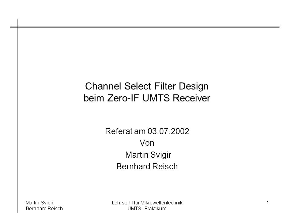 Lehrstuhl für Mikrowellentechnik UMTS- Praktikum Martin Svigir Bernhard Reisch 1 Channel Select Filter Design beim Zero-IF UMTS Receiver Referat am 03.07.2002 Von Martin Svigir Bernhard Reisch