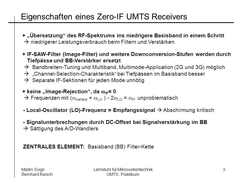 Lehrstuhl für Mikrowellentechnik UMTS- Praktikum Martin Svigir Bernhard Reisch 3 Eigenschaften eines Zero-IF UMTS Receivers + IF-SAW-Filter (Image-Filter) und weitere Downconversion-Stufen werden durch Tiefpässe und BB-Verstärker ersetzt Bandbreiten-Tuning und Multiband, Multimode-Application (2G und 3G) möglich Channel-Selection-Charakteristik bei Tiefpässen im Basisband besser Separate IF-Sektionen für jeden Mode unnötig + keine Image-Rejection, da IF = 0 Frequenzen mit ( wanted + LO ) - 2 LO = IF unproblematisch + Übersetzung des RF-Spektrums ins niedrigere Basisband in einem Schritt niedrigerer Leistungsverbrauch beim Filtern und Verstärken - Local-Oscillator (LO)-Frequenz = Empfangssignal Abschirmung kritisch - Signalunterbrechungen durch DC-Offset bei Signalverstärkung im BB Sättigung des A/D-Wandlers ZENTRALES ELEMENT: Basisband (BB) Filter-Kette
