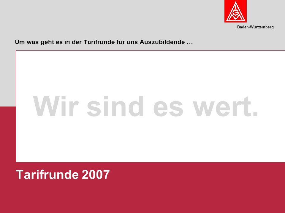 Baden-Württemberg Um was geht es in der Tarifrunde für uns Auszubildende … Wir sind es wert. Tarifrunde 2007