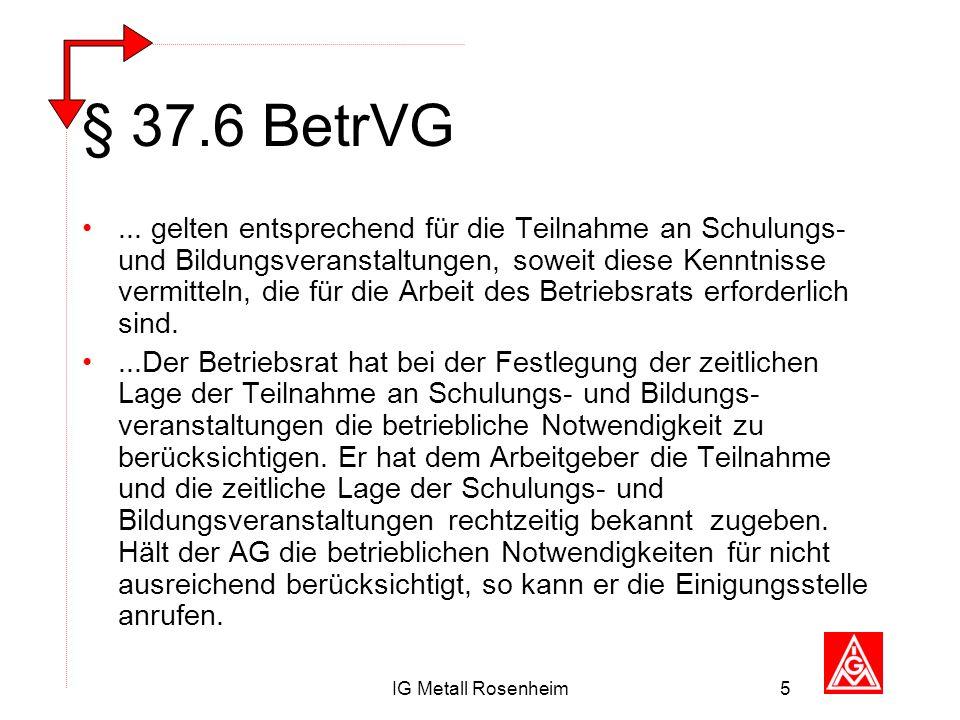 IG Metall Rosenheim5 § 37.6 BetrVG... gelten entsprechend für die Teilnahme an Schulungs- und Bildungsveranstaltungen, soweit diese Kenntnisse vermitt
