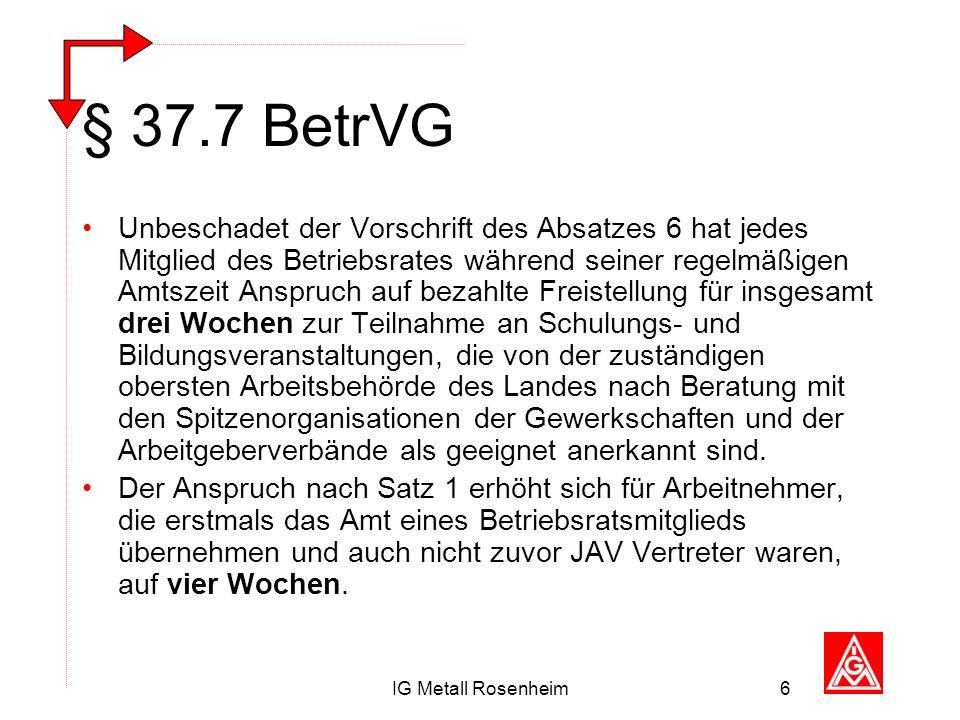IG Metall Rosenheim6 § 37.7 BetrVG Unbeschadet der Vorschrift des Absatzes 6 hat jedes Mitglied des Betriebsrates während seiner regelmäßigen Amtszeit