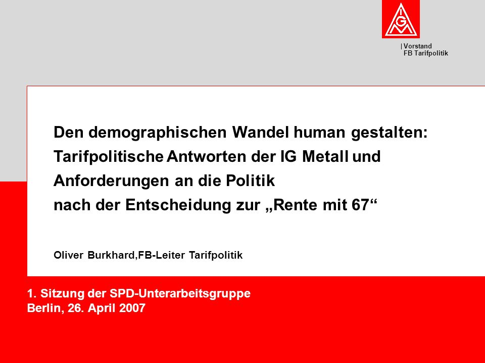 Vorstand FB Tarifpolitik Den demographischen Wandel human gestalten: Tarifpolitische Antworten der IG Metall und Anforderungen an die Politik nach der