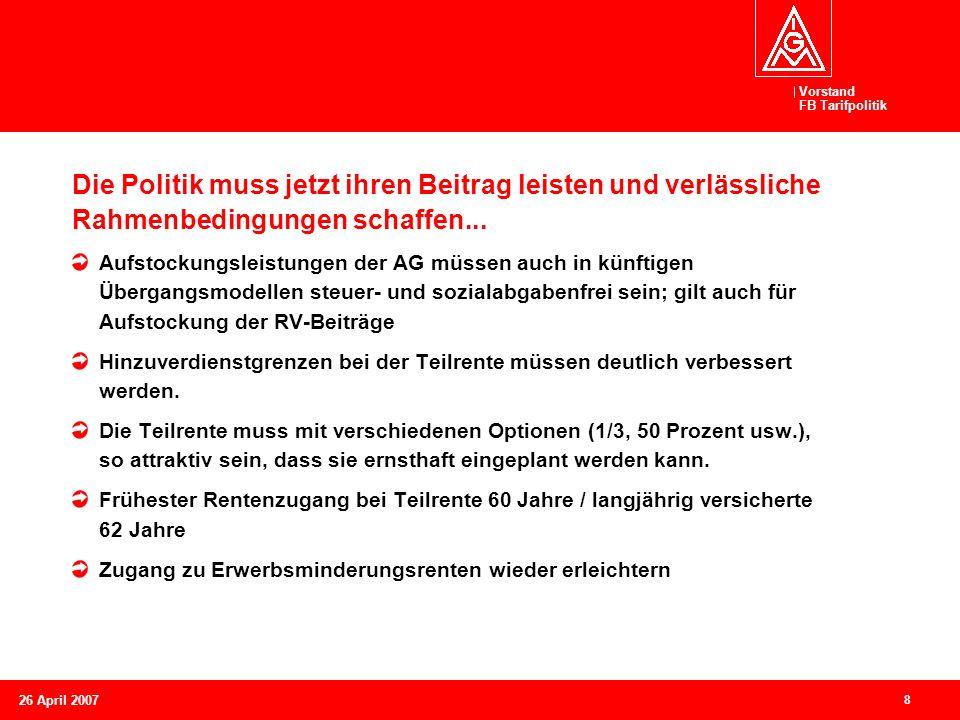 Vorstand FB Tarifpolitik 8 26 April 2007 Die Politik muss jetzt ihren Beitrag leisten und verlässliche Rahmenbedingungen schaffen... Aufstockungsleist