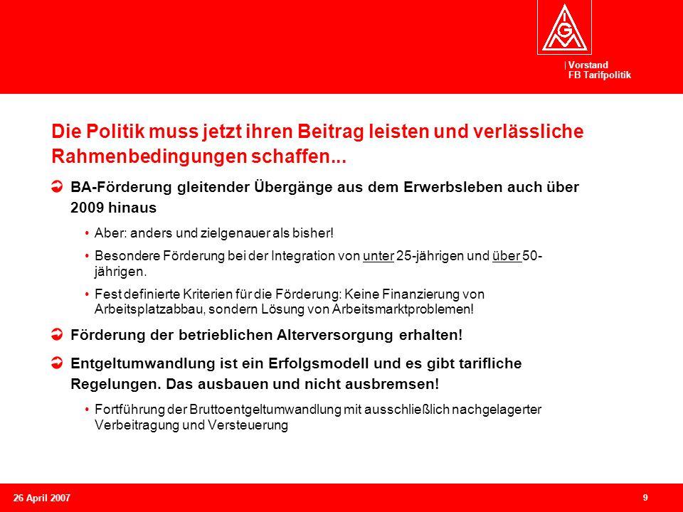 Vorstand FB Tarifpolitik 9 26 April 2007 Die Politik muss jetzt ihren Beitrag leisten und verlässliche Rahmenbedingungen schaffen... BA-Förderung glei